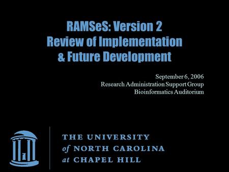 RAMSeS: Version 2 Review of Implementation & Future Development September 6, 2006 Research Administration Support Group Bioinformatics Auditorium.