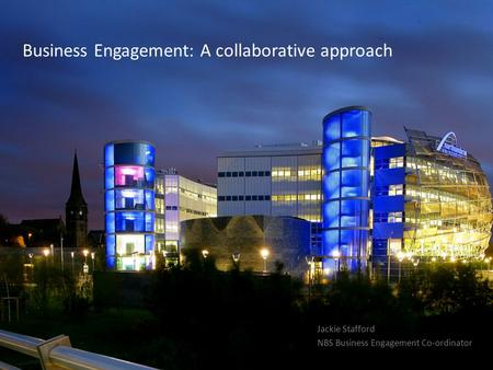 Business Engagement: A collaborative approach Jackie Stafford NBS Business Engagement Co-ordinator.