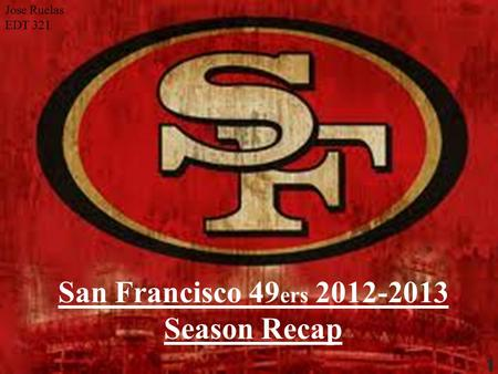 San Francisco 49 ers 2012-2013 Season Recap Jose Ruelas EDT 321 1.