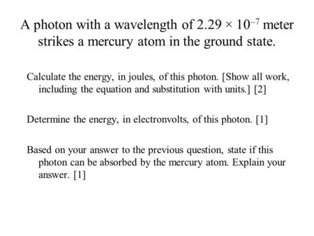 A photon with a wavelength of 2.29 × 10 –7 meter strikes a mercury atom in the ground state. Calculate the energy, in joules, of this photon. [Show all.