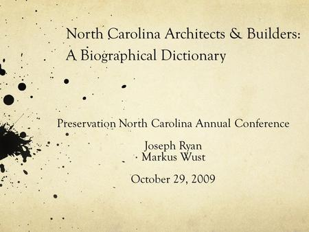 North Carolina Architects & Builders: A Biographical Dictionary Preservation North Carolina Annual Conference Joseph Ryan Markus Wust October 29, 2009.