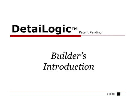 1 of 10 DetaiLogic ™ Patent Pending Builder's Introduction ■