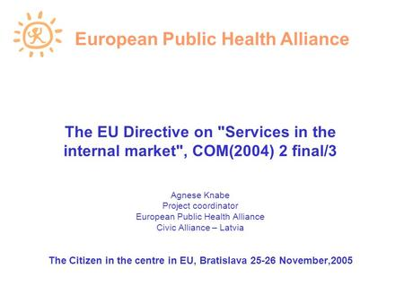 The EU Directive on Services in the internal market, COM(2004) 2 final/3 Agnese Knabe Project coordinator European Public Health Alliance Civic Alliance.