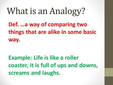 What is an Analogy? Def. …a way of comparing two things that are alike in some basic way. Example: Life is like a roller coaster, it is full of ups and.