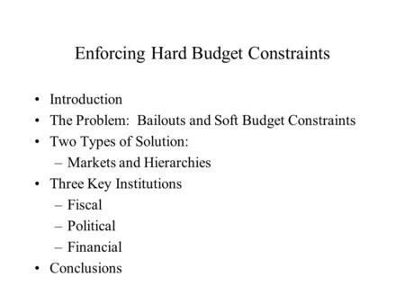 Enforcing Hard Budget Constraints Introduction The Problem: Bailouts and Soft Budget Constraints Two Types of Solution: –Markets and Hierarchies Three.