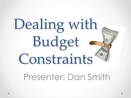 Dealing with Budget Constraints Presenter: Dan Smith.