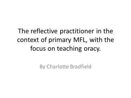 The reflective practitioner in the context of primary MFL, with the focus on teaching oracy. By Charlotte Bradfield.