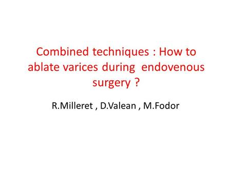 Combined techniques : How to ablate varices during endovenous surgery ? R.Milleret, D.Valean, M.Fodor.