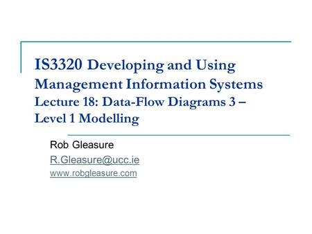 IS3320 Developing and Using Management Information Systems Lecture 18: Data-Flow Diagrams 3 – Level 1 Modelling Rob Gleasure