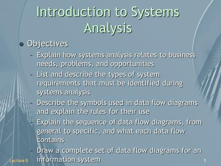 1Lecture 8 Introduction to Systems Analysis l Objectives –Explain how systems analysis relates to business needs, problems, and opportunities –List and.