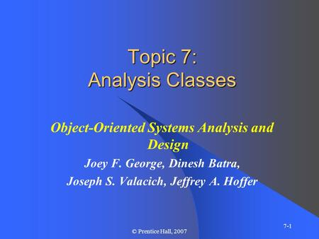 7-1 © Prentice Hall, 2007 Topic 7: Analysis Classes Object-Oriented Systems Analysis and Design Joey F. George, Dinesh Batra, Joseph S. Valacich, Jeffrey.