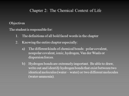 Chapter 2: The Chemical Context of Life Objectives The student is responsible for: 1.The definitions of all bold faced words in the chapter 2.Knowing the.
