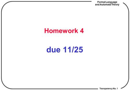 Transparency No. 1 Formal Language and Automata Theory Homework 4 due 11/25.