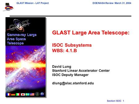 GLAST Mission - LAT ProjectDOE/NASA Review March 31, 2004 Section ISOC 1 GLAST Large Area Telescope: ISOC Subsystems WBS: 4.1.B David Lung Stanford Linear.