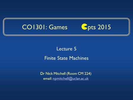 CO1301: Games pts 2015 Dr Nick Mitchell (Room CM 224)   Lecture 5 Finite State Machines.