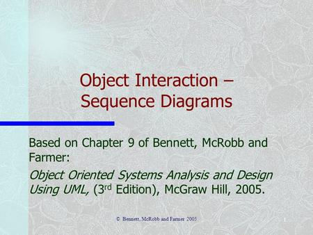 © Bennett, McRobb and Farmer 2005 1 Object Interaction – Sequence Diagrams Based on Chapter 9 of Bennett, McRobb and Farmer: Object Oriented Systems Analysis.