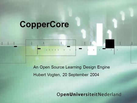 CopperCore An Open Source Learning Design Engine Hubert Vogten, 20 September 2004.