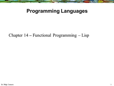 Dr. Philip Cannata 1 Programming Languages Chapter 14 – Functional Programming – Lisp.