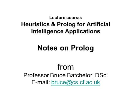 Lecture course: Heuristics & Prolog for Artificial Intelligence Applications Notes on Prolog from Professor Bruce Batchelor, DSc.