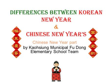 Differences between Korean New Year & Chinese New Year's Chinese New Year part by Kaohsiung Municipal Fu Dong Elementary School Team.