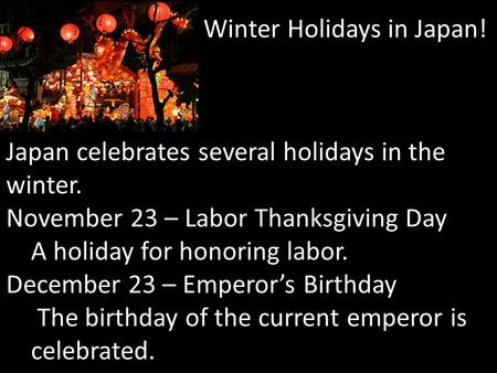 Winter Holidays in Japan! Japan celebrates several holidays in the winter. November 23 – Labor Thanksgiving Day A holiday for honoring labor. December.
