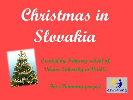 Christmas in Slovakia Created by Primary school of Viliam Záborský in Vráble For eTwinning project.