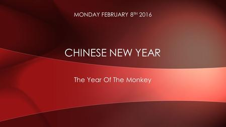 The Year Of The Monkey CHINESE NEW YEAR MONDAY FEBRUARY 8 TH 2016.