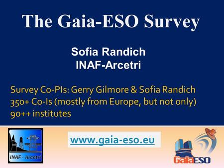 The Gaia-ESO Survey Sofia Randich INAF-Arcetri Survey Co-PIs: Gerry Gilmore & Sofia Randich 350+ Co-Is (mostly from Europe, but not only) 90++ institutes.
