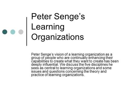 Peter Senge's Learning Organizations Peter Senge's vision of a learning organization as a group of people who are continually enhancing their capabilities.