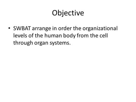 Objective SWBAT arrange in order the organizational levels of the human body from the cell through organ systems.