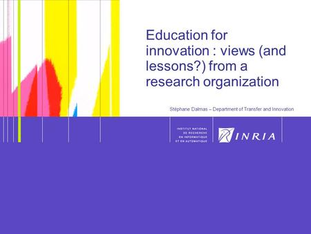 1 Education for innovation : views (and lessons?) from a research organization Stéphane Dalmas – Department of Transfer and Innovation.