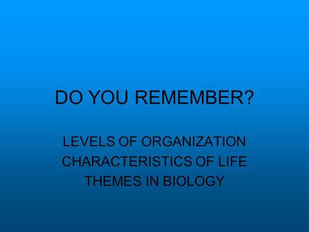 DO YOU REMEMBER? LEVELS OF ORGANIZATION CHARACTERISTICS OF LIFE THEMES IN BIOLOGY.