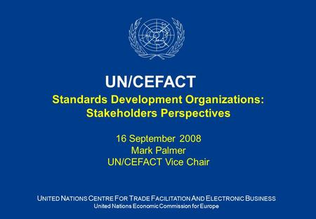 Standards Development Organizations: Stakeholders Perspectives 16 September 2008 Mark Palmer UN/CEFACT Vice Chair U NITED N ATIONS C ENTRE F OR T RADE.