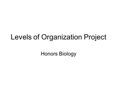 Levels of Organization Project Honors Biology. Description of Project Format: book (layered or regular) Titles required: Project must be titled on cover.