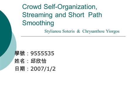 Crowd Self-Organization, Streaming and Short Path Smoothing 學號: 9555535 姓名:邱欣怡 日期: 2007/1/2 Stylianou Soteris & Chrysanthou Yiorgos.