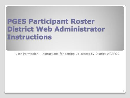 PGES Participant Roster District Web Administrator Instructions User Permission –Instructions for setting up access by District WAAPOC 1.