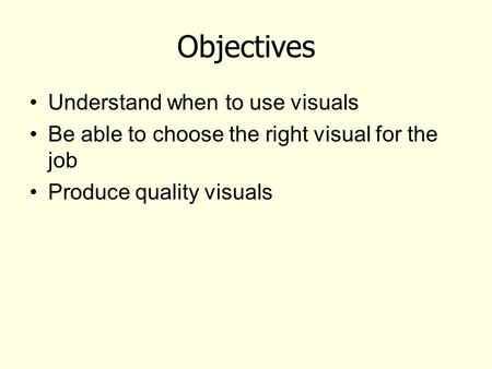 Objectives Understand when to use visuals Be able to choose the right visual for the job Produce quality visuals.