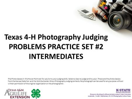 Texas 4-H Photography Judging PROBLEMS PRACTICE SET #2 INTERMEDIATES The Photo classes in this Power Point are for you to try your judging skills. Select.