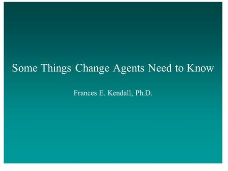 Some Things Change Agents Need to Know Frances E. Kendall, Ph.D.