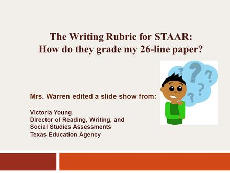 The Writing Rubric for STAAR: How do they grade my 26-line paper? Mrs. Warren edited a slide show from: Victoria Young Director of Reading, Writing, and.