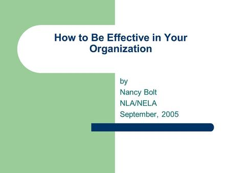 How to Be Effective in Your Organization by Nancy Bolt NLA/NELA September, 2005.