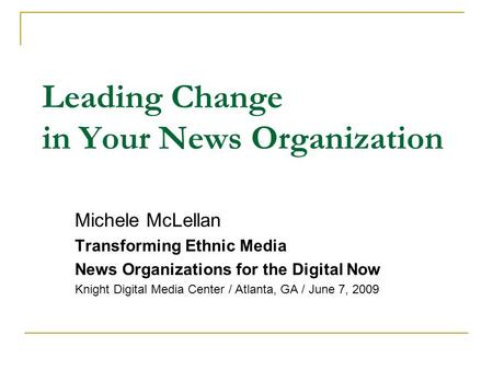 Leading Change in Your News Organization Michele McLellan Transforming Ethnic Media News Organizations for the Digital Now Knight Digital Media Center.