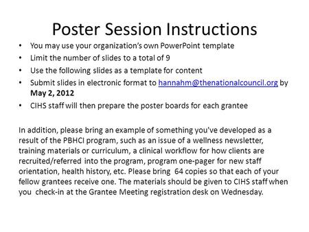 Poster Session Instructions You may use your organization's own PowerPoint template Limit the number of slides to a total of 9 Use the following slides.