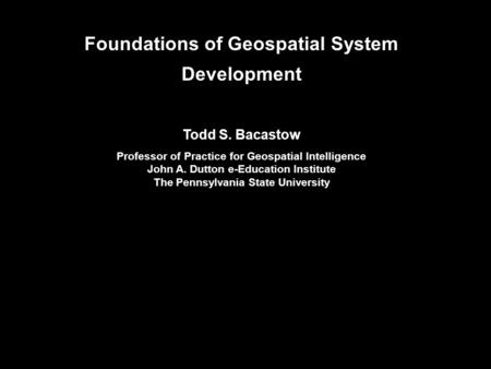 Foundations of Geospatial System Development Todd S. Bacastow Professor of Practice for Geospatial Intelligence John A. Dutton e-Education Institute The.