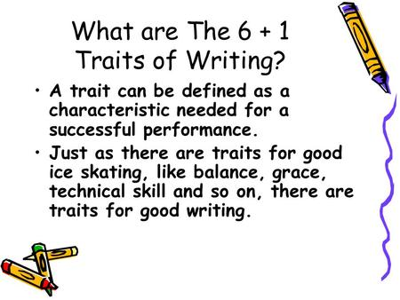 What are The 6 + 1 Traits of Writing? A trait can be defined as a characteristic needed for a successful performance. Just as there are traits for good.