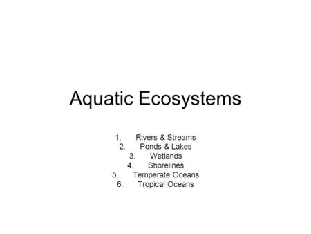 Aquatic Ecosystems 1.Rivers & Streams 2.Ponds & Lakes 3.Wetlands 4.Shorelines 5.Temperate Oceans 6.Tropical Oceans.