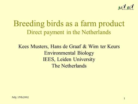 1 July, 15th 2002 Breeding birds as a farm product Direct payment in the Netherlands Kees Musters, Hans de Graaf & Wim ter Keurs Environmental Biology.