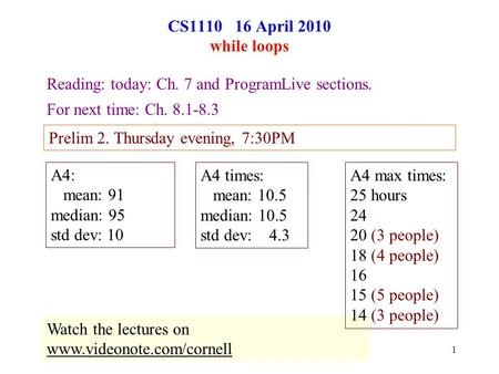1 CS1110 16 April 2010 while loops Reading: today: Ch. 7 and ProgramLive sections. For next time: Ch. 8.1-8.3 Prelim 2. Thursday evening, 7:30PM Watch.