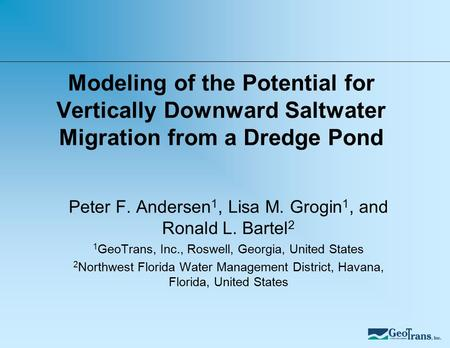 Modeling of the Potential for Vertically Downward Saltwater Migration from a Dredge Pond Peter F. Andersen 1, Lisa M. Grogin 1, and Ronald L. Bartel 2.