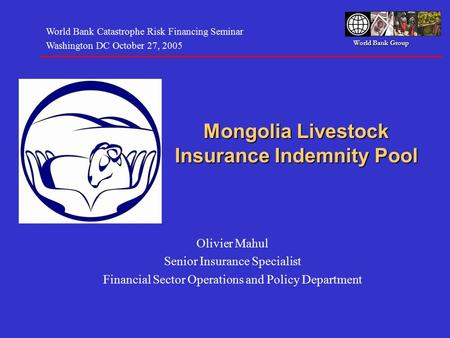 World Bank Group Mongolia Livestock Insurance Indemnity Pool Olivier Mahul Senior Insurance Specialist Financial Sector Operations and Policy Department.